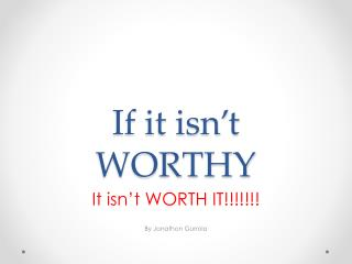 If it isn't WORTHY