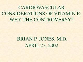 CARDIOVASCULAR CONSIDERATIONS OF VITAMIN E:  WHY THE CONTROVERSY? BRIAN P. JONES, M.D. APRIL 23, 2002