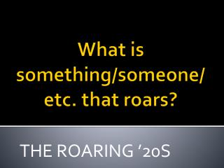 What is something/someone/etc. that roars?
