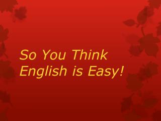 So You Think English is Easy!