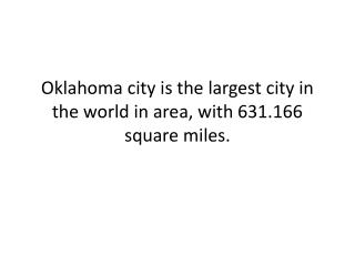 Oklahoma  city is the largest city in the world in area, with 631.166 square miles.
