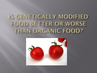 Is genetically modified food better or worse than organic food?