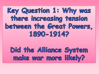 Key Question 1: Why was there increasing tension between the Great Powers, 1890-1914?