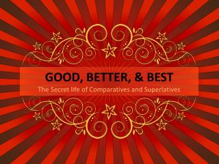 GOOD, BETTER, & BEST The Secret life of Comparatives and Superlatives