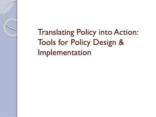 Translating Policy into Action: Tools for Policy Design & Implementation