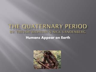 The Quaternary Period By: Trevor  Wilhelmi  & Nick Vandenberg