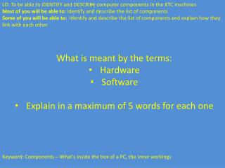 What is meant by the terms: Hardware Software Explain in a maximum of 5 words for each one