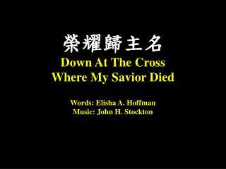 榮耀歸主名 Down At  T he Cross  Where  M y Savior Died Words: Elisha A. Hoffman