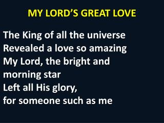 MY LORD'S GREAT LOVE The King of all the universe Revealed a love so amazing