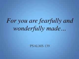 For you are fearfully and wonderfully made… PSALMS 139