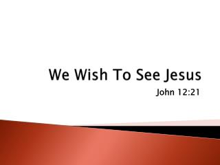 We Wish To See Jesus