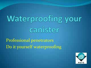Waterproofing your canister