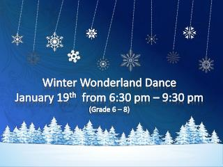Winter Wonderland Dance January 19 th   from 6:30 pm – 9:30  pm (Grade 6 – 8)