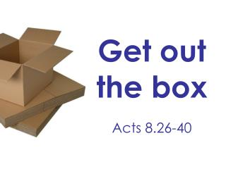 Get out the box Acts 8.26-40