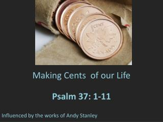 Making Cents  of our Life Psalm 37: 1-11 Influenced by the works of Andy Stanley