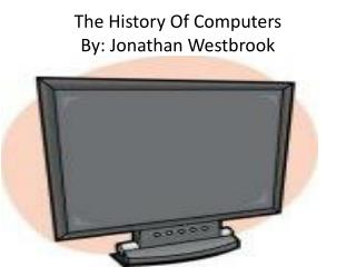 The History Of Computers  By: Jonathan Westbrook
