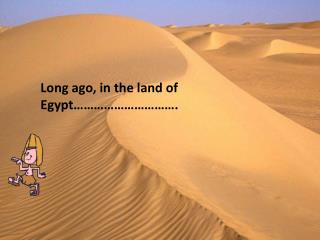Long ago, in the land of Egypt………………………….
