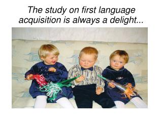 The study on first language acquisition is always a delight...