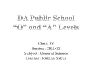 "DA Public School  ""O"" and ""A""  Levels Class: IV Session: 2011-12 Subject: General Science"
