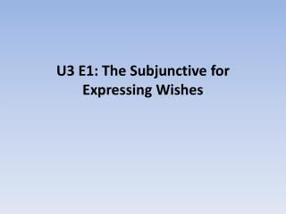 U3 E1: The Subjunctive for Expressing Wishes