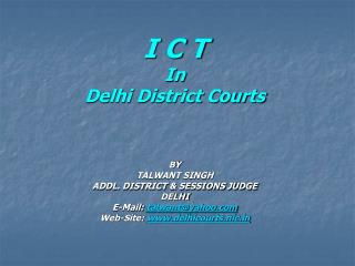 I C T  In Delhi District Courts BY TALWANT SINGH ADDL. DISTRICT & SESSIONS JUDGE DELHI E-Mail:  talwant@yahoo Web-Site:
