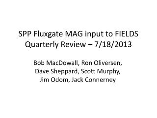 SPP Fluxgate MAG input to  FIELDS Quarterly  Review  – 7/18/2013