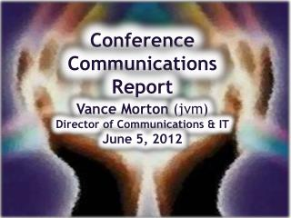 Conference Communications Report Vance Morton  (jvm) Director of Communications & IT June 5, 2012