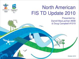 North American  FIS TD Update 2010 Presented by: Darrell  MacLachlan  #908 & Doug Campbell #1019