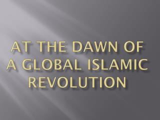 AT THE DAWN OF A GLOBAL ISLAMIC REVOLUTION