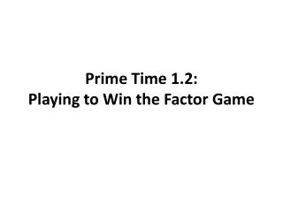 Prime Time 1.2: Playing to Win the Factor Game