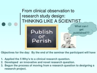 From clinical observation to research study design: THINKING LIKE A SCIENTIST
