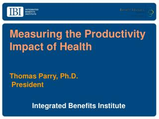 Measuring the Productivity Impact of Health Thomas Parry, Ph.D.	          President