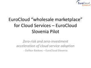 "EuroCloud ""wholesale marketplace""  for Cloud Services – EuroCloud Slovenia Pilot"