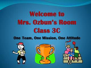 Welcome to  Mrs. Ozbun's Room Class 3C One Team, One Mission, One Attitude