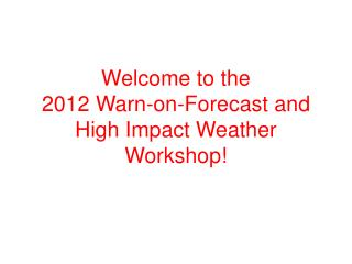Welcome to the 2012 Warn-on-Forecast and High Impact Weather Workshop!