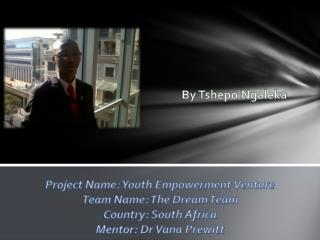 Project Name: Youth Empowerment Venture Team Name: The Dream Team Country: South Africa