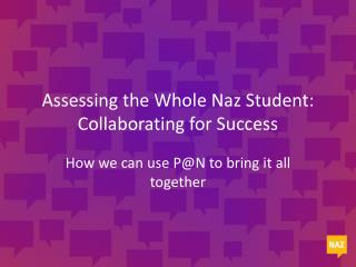 Assessing the Whole  Naz  Student: Collaborating for Success