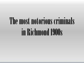 The most notorious criminals in Richmond 1900s