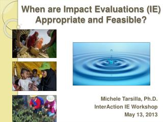 When  are Impact Evaluations (IE)  Appropriate  and  Feasible ?