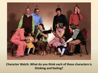 Character Watch: What do you think each of these characters is thinking and feeling?