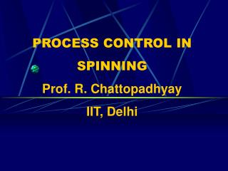 PROCESS CONTROL IN SPINNING Prof. R. Chattopadhyay IIT, Delhi