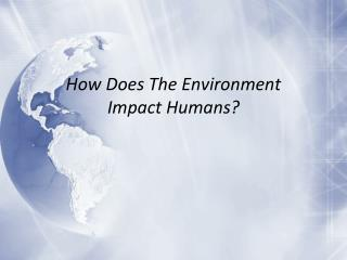 How  Does The Environment Impact  H umans ?