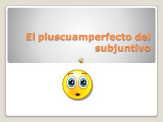 El  pluscuamperfecto  del  subjuntivo