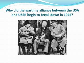 Why did the wartime alliance between the USA and USSR begin to break down in 1945?