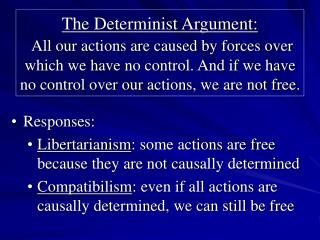 The Determinist Argument:  All our actions are caused by forces over which we have no control. And if we have no control
