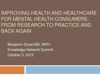 Benjamin Druss MD, MPH Knowledge Network Summit October 3, 2013