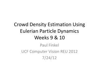Crowd  Density Estimation Using  Eulerian Particle  D ynamics Weeks 9 & 10