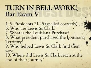 TURN IN BELL WORK! Bar Exam V