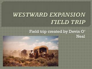 WESTWARD EXPANSION FIELD TRIP