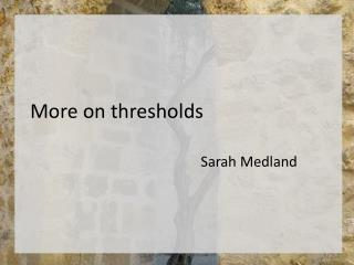 More on thresholds